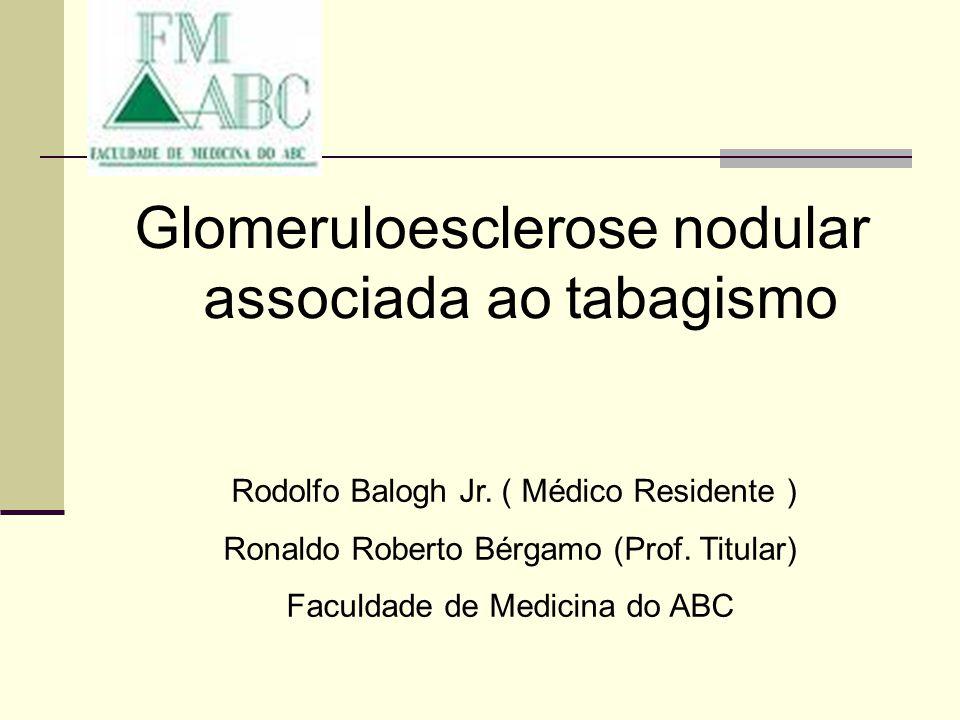 Glomeruloesclerose nodular associada ao tabagismo Rodolfo Balogh Jr. ( Médico Residente ) Ronaldo Roberto Bérgamo (Prof. Titular) Faculdade de Medicin