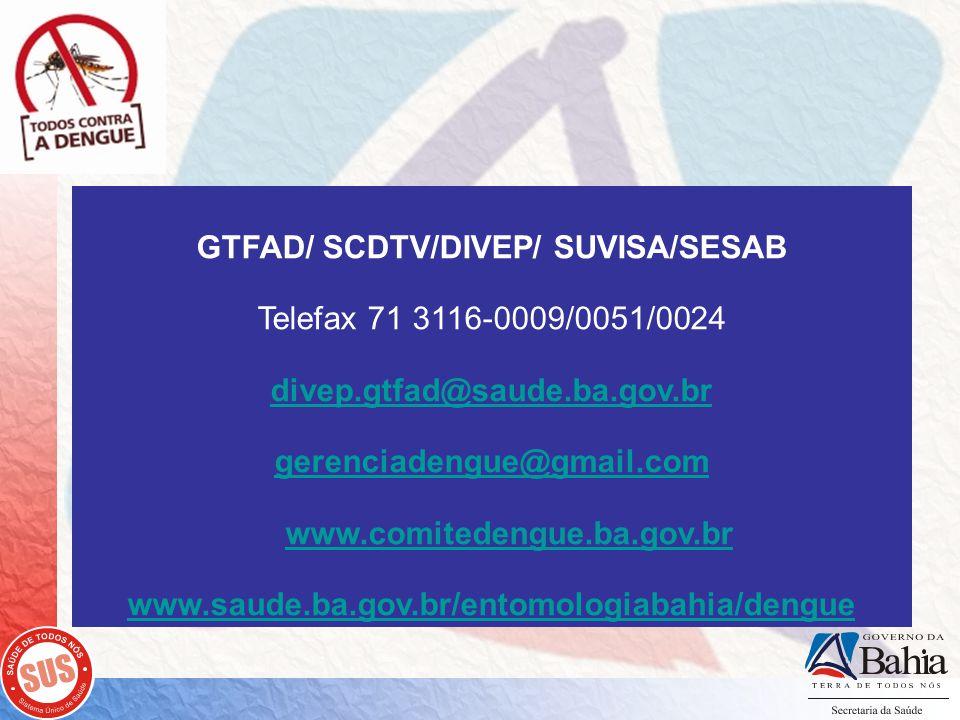GTFAD/ SCDTV/DIVEP/ SUVISA/SESAB Telefax 71 3116-0009/0051/0024 divep.gtfad@saude.ba.gov.br gerenciadengue@gmail.com www.comitedengue.ba.gov.br www.saude.ba.gov.br/entomologiabahia/dengue