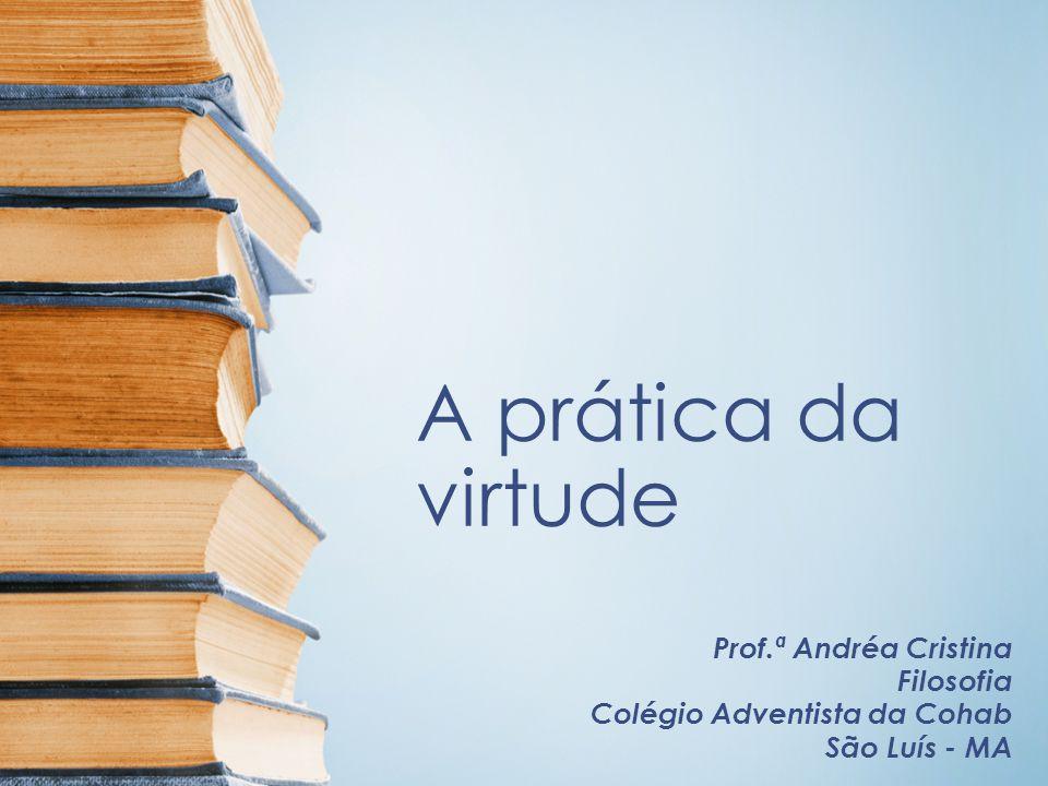 A prática da virtude Prof.ª Andréa Cristina Filosofia Colégio Adventista da Cohab São Luís - MA