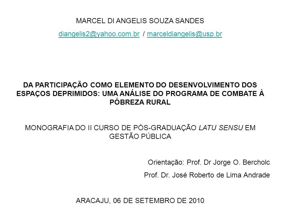 MARCEL DI ANGELIS SOUZA SANDES diangelis2@yahoo.com.brdiangelis2@yahoo.com.br / marceldiangelis@usp.brmarceldiangelis@usp.br DA PARTICIPAÇÃO COMO ELEMENTO DO DESENVOLVIMENTO DOS ESPAÇOS DEPRIMIDOS: UMA ANÁLISE DO PROGRAMA DE COMBATE À PÓBREZA RURAL MONOGRAFIA DO II CURSO DE PÓS-GRADUAÇÃO LATU SENSU EM GESTÃO PÚBLICA Orientação: Prof.