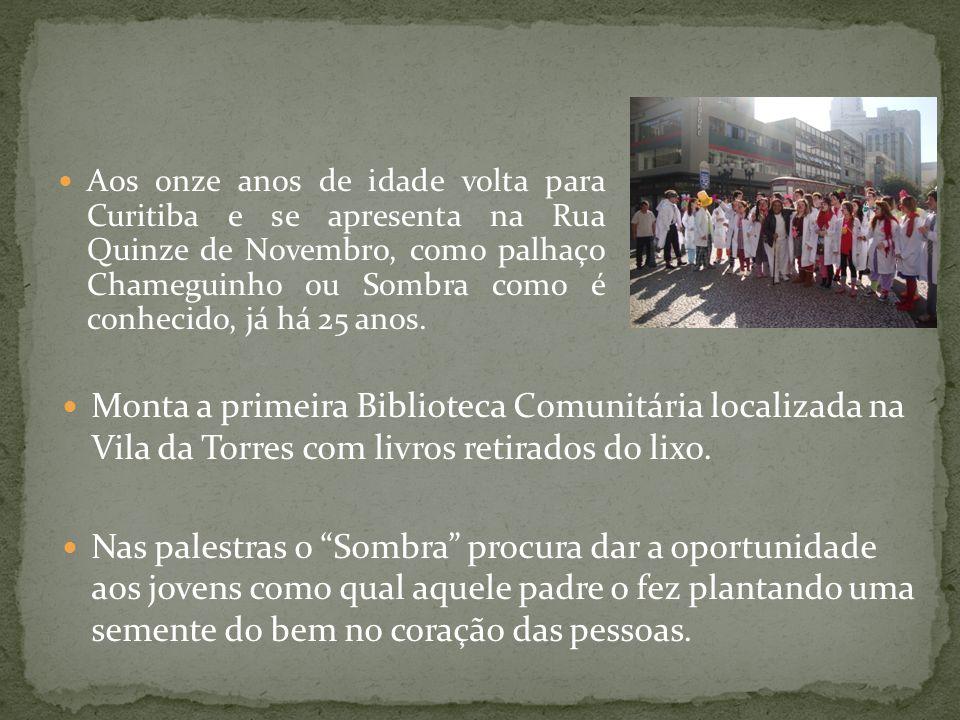 Aos onze anos de idade volta para Curitiba e se apresenta na Rua Quinze de Novembro, como palhaço Chameguinho ou Sombra como é conhecido, já há 25 ano
