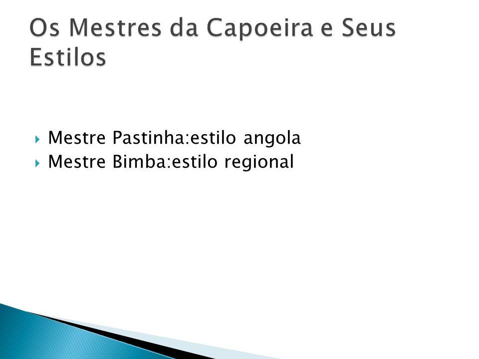 Mestre Pastinha:estilo angola Mestre Bimba:estilo regional
