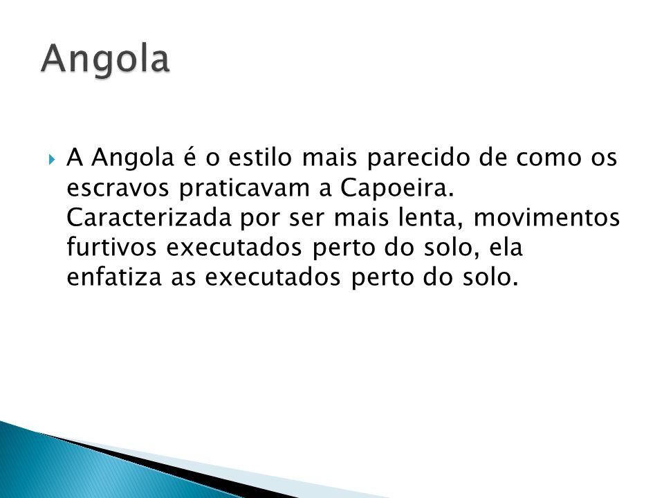 A Angola é o estilo mais parecido de como os escravos praticavam a Capoeira. Caracterizada por ser mais lenta, movimentos furtivos executados perto do