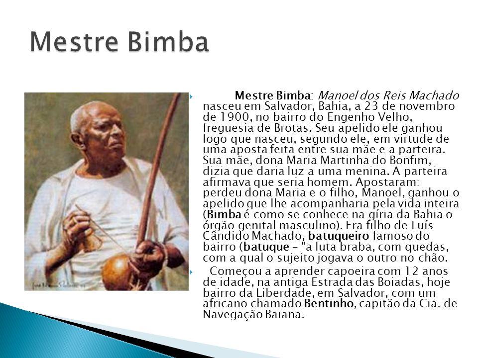 Mestre Bimba: Manoel dos Reis Machado nasceu em Salvador, Bahia, a 23 de novembro de 1900, no bairro do Engenho Velho, freguesia de Brotas. Seu apelid