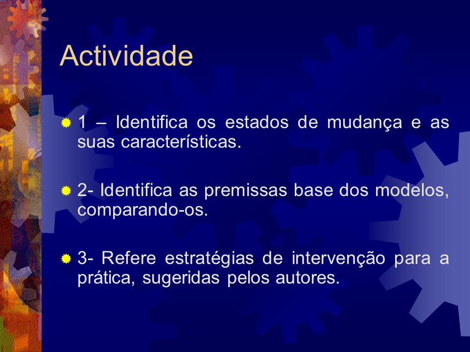 Actividade 1 – Identifica os estados de mudança e as suas características. 2- Identifica as premissas base dos modelos, comparando-os. 3- Refere estra