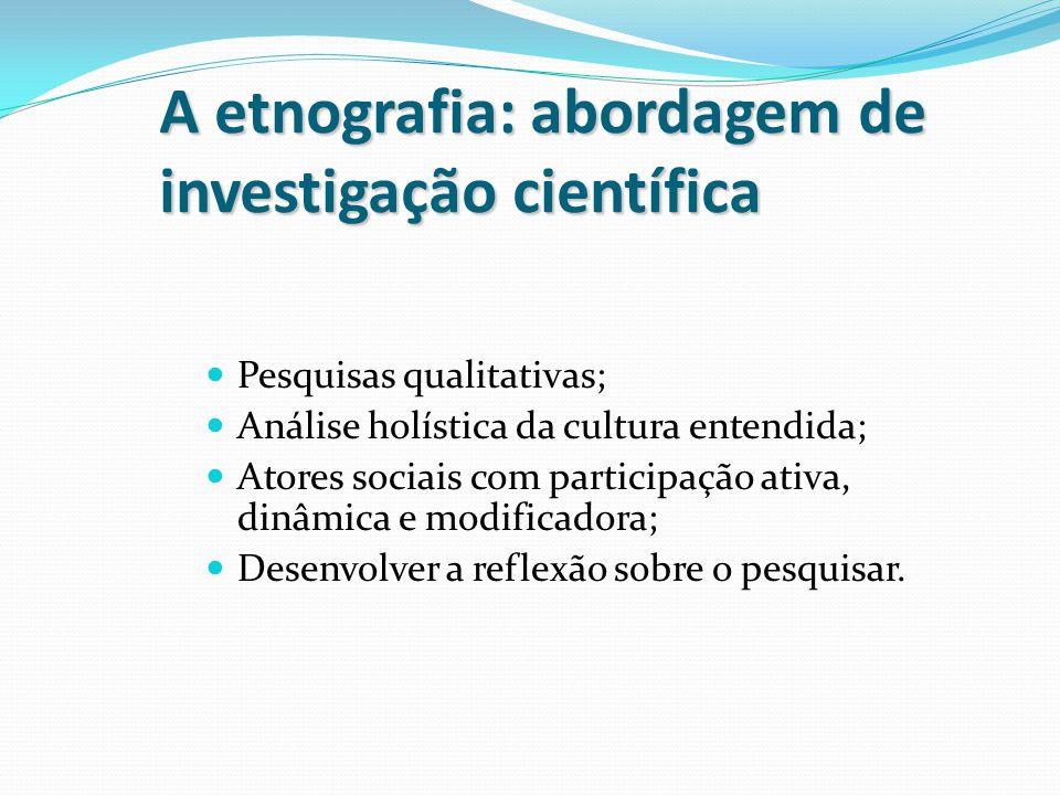 A etnografia: abordagem de investigação científica Pesquisas qualitativas; Análise holística da cultura entendida; Atores sociais com participação ati