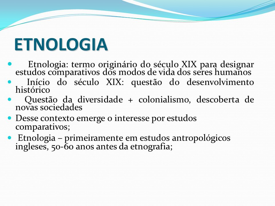 ETNOLOGIA Etnologia: termo originário do século XIX para designar estudos comparativos dos modos de vida dos seres humanos Início do século XIX: quest