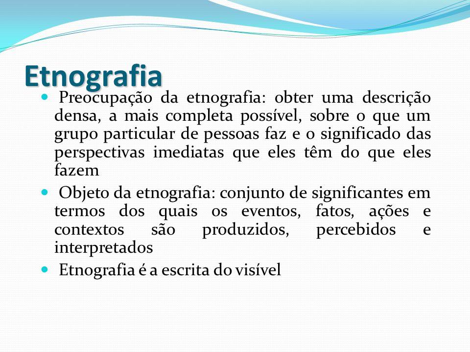 Etnografia Preocupação da etnografia: obter uma descrição densa, a mais completa possível, sobre o que um grupo particular de pessoas faz e o signific