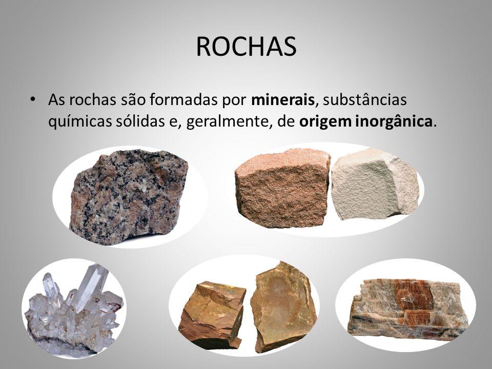 ROCHAS As rochas são formadas por minerais, substâncias químicas sólidas e, geralmente, de origem inorgânica.