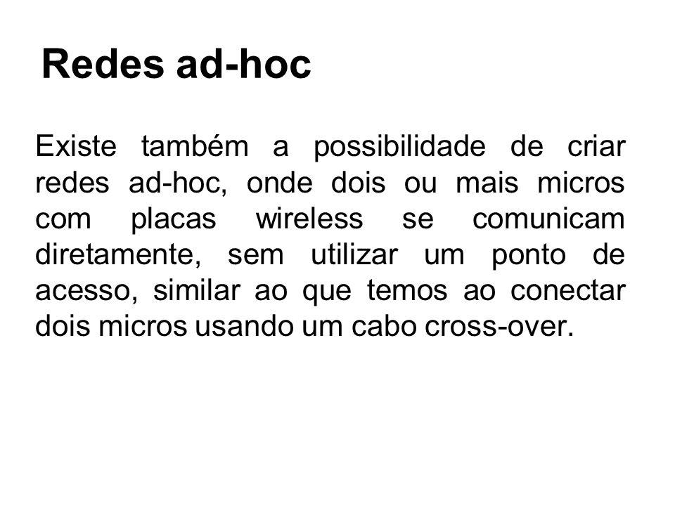 Redes ad-hoc Existe também a possibilidade de criar redes ad-hoc, onde dois ou mais micros com placas wireless se comunicam diretamente, sem utilizar
