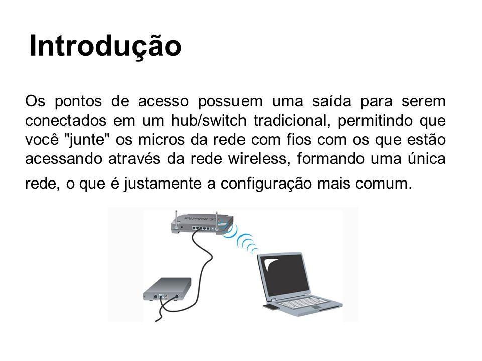 Introdução Os pontos de acesso possuem uma saída para serem conectados em um hub/switch tradicional, permitindo que você junte os micros da rede com fios com os que estão acessando através da rede wireless, formando uma única rede, o que é justamente a configuração mais comum.