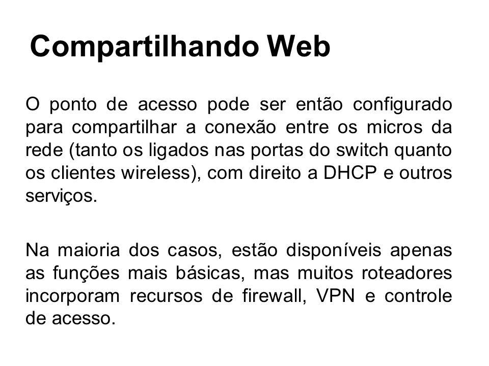 Compartilhando Web O ponto de acesso pode ser então configurado para compartilhar a conexão entre os micros da rede (tanto os ligados nas portas do sw