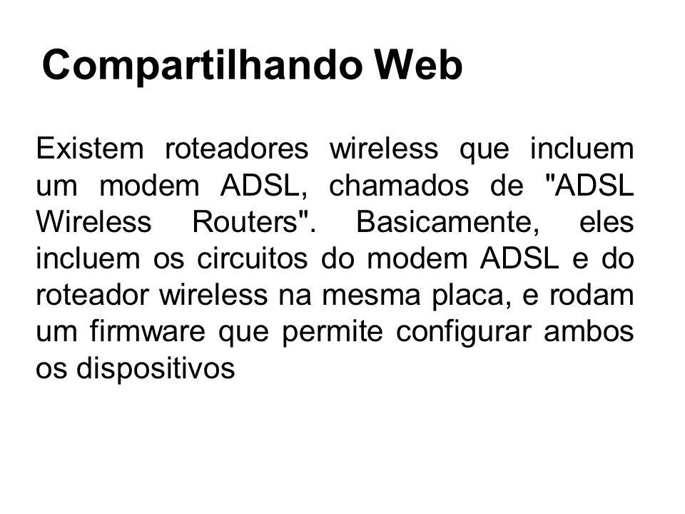 Compartilhando Web Existem roteadores wireless que incluem um modem ADSL, chamados de