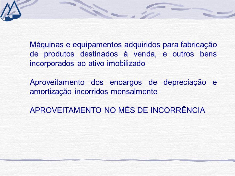 Máquinas e equipamentos adquiridos para fabricação de produtos destinados à venda, e outros bens incorporados ao ativo imobilizado Aproveitamento dos encargos de depreciação e amortização incorridos mensalmente APROVEITAMENTO NO MÊS DE INCORRÊNCIA