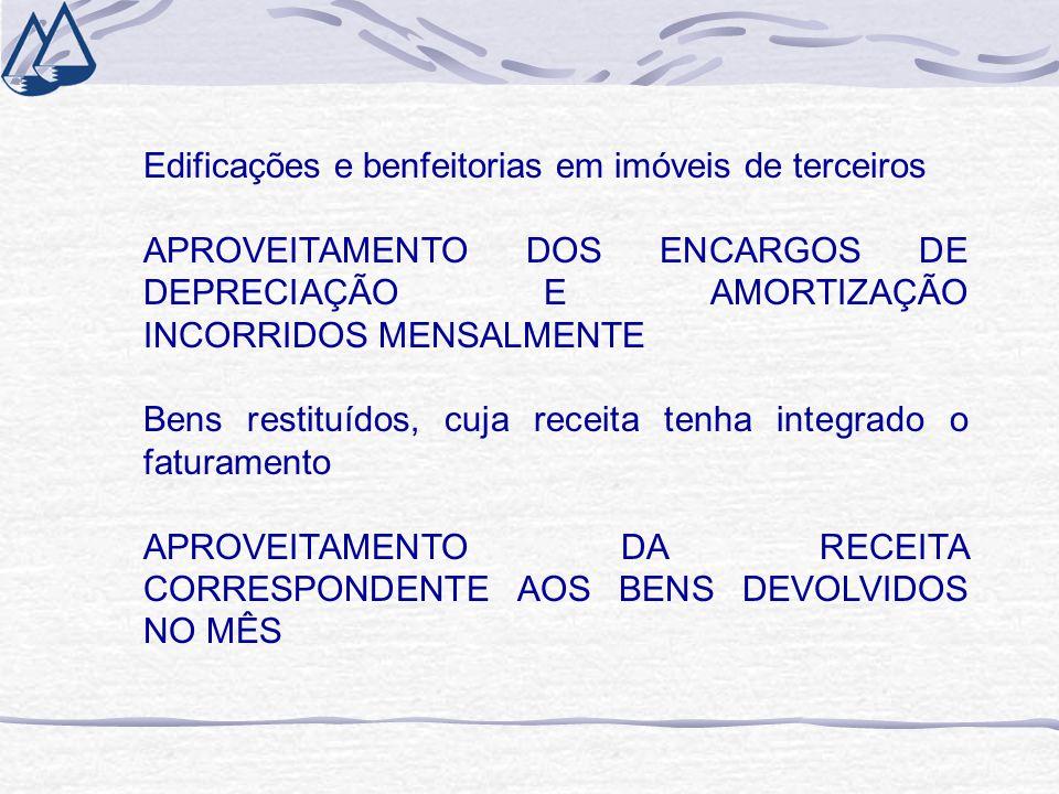 Edificações e benfeitorias em imóveis de terceiros APROVEITAMENTO DOS ENCARGOS DE DEPRECIAÇÃO E AMORTIZAÇÃO INCORRIDOS MENSALMENTE Bens restituídos, cuja receita tenha integrado o faturamento APROVEITAMENTO DA RECEITA CORRESPONDENTE AOS BENS DEVOLVIDOS NO MÊS