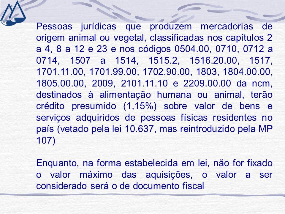 Pessoas jurídicas que produzem mercadorias de origem animal ou vegetal, classificadas nos capítulos 2 a 4, 8 a 12 e 23 e nos códigos 0504.00, 0710, 0712 a 0714, 1507 a 1514, 1515.2, 1516.20.00, 1517, 1701.11.00, 1701.99.00, 1702.90.00, 1803, 1804.00.00, 1805.00.00, 2009, 2101.11.10 e 2209.00.00 da ncm, destinados à alimentação humana ou animal, terão crédito presumido (1,15%) sobre valor de bens e serviços adquiridos de pessoas físicas residentes no país (vetado pela lei 10.637, mas reintroduzido pela MP 107) Enquanto, na forma estabelecida em lei, não for fixado o valor máximo das aquisições, o valor a ser considerado será o de documento fiscal