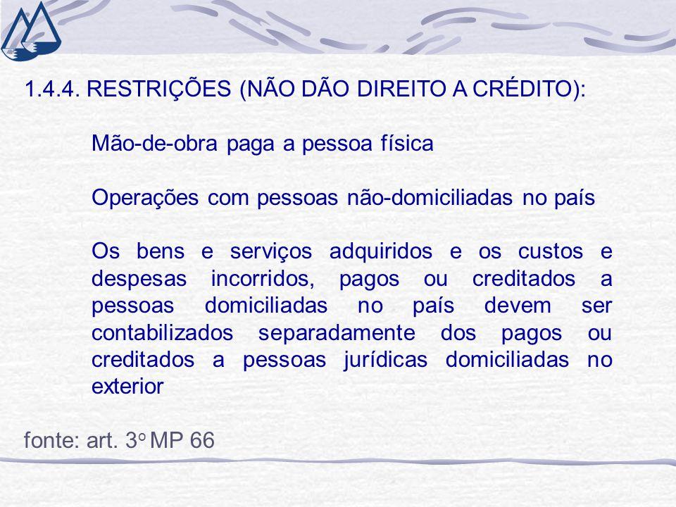 1.4.4. RESTRIÇÕES (NÃO DÃO DIREITO A CRÉDITO): Mão-de-obra paga a pessoa física Operações com pessoas não-domiciliadas no país Os bens e serviços adqu