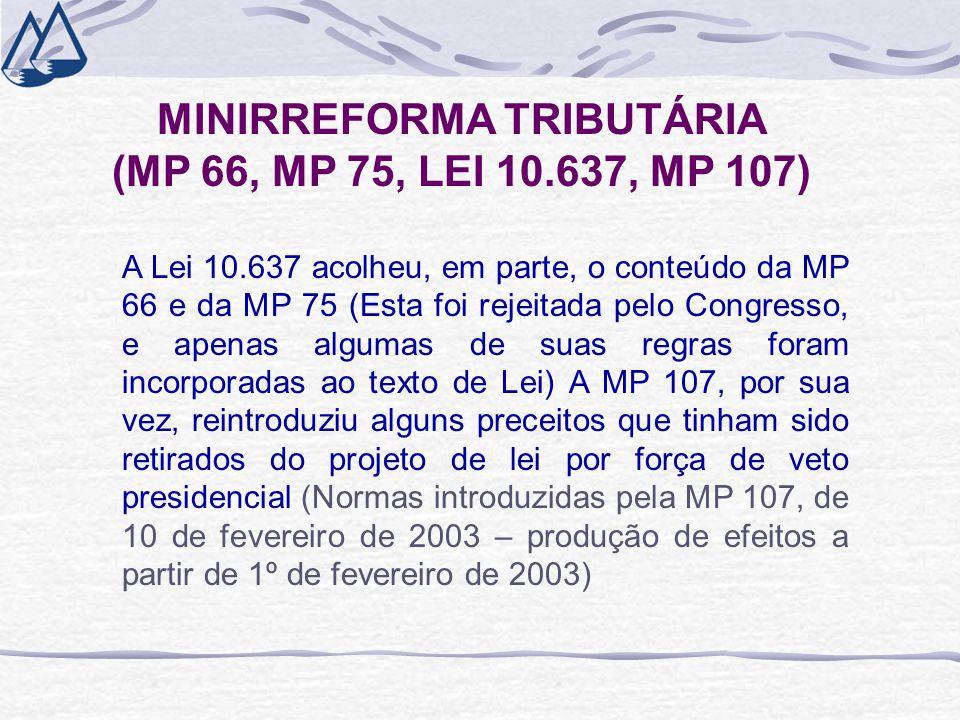 MINIRREFORMA TRIBUTÁRIA (MP 66, MP 75, LEI 10.637, MP 107) A Lei 10.637 acolheu, em parte, o conteúdo da MP 66 e da MP 75 (Esta foi rejeitada pelo Congresso, e apenas algumas de suas regras foram incorporadas ao texto de Lei) A MP 107, por sua vez, reintroduziu alguns preceitos que tinham sido retirados do projeto de lei por força de veto presidencial (Normas introduzidas pela MP 107, de 10 de fevereiro de 2003 – produção de efeitos a partir de 1º de fevereiro de 2003)