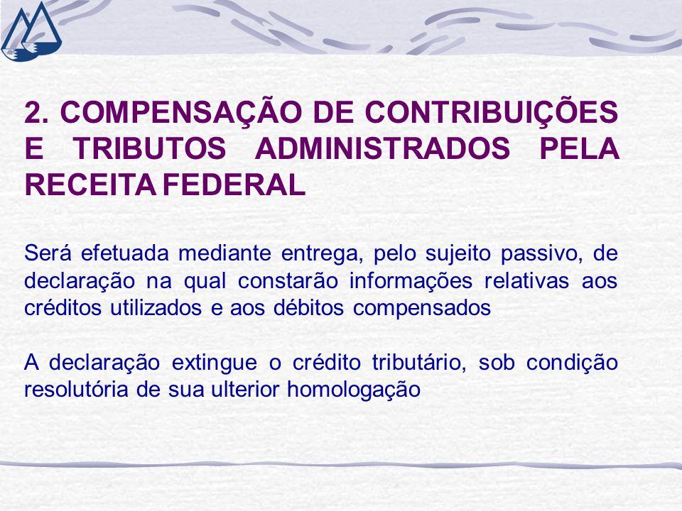 2. COMPENSAÇÃO DE CONTRIBUIÇÕES E TRIBUTOS ADMINISTRADOS PELA RECEITA FEDERAL Será efetuada mediante entrega, pelo sujeito passivo, de declaração na q