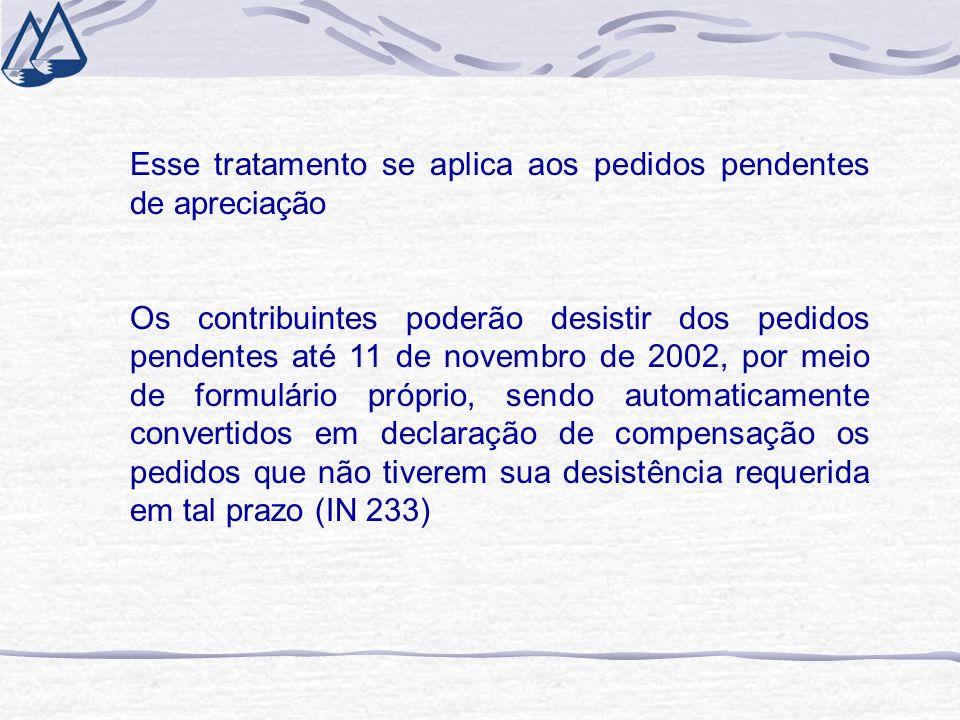 Esse tratamento se aplica aos pedidos pendentes de apreciação Os contribuintes poderão desistir dos pedidos pendentes até 11 de novembro de 2002, por meio de formulário próprio, sendo automaticamente convertidos em declaração de compensação os pedidos que não tiverem sua desistência requerida em tal prazo (IN 233)