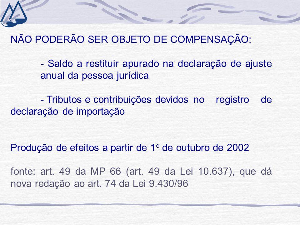 NÃO PODERÃO SER OBJETO DE COMPENSAÇÃO: - Saldo a restituir apurado na declaração de ajuste anual da pessoa jurídica - Tributos e contribuições devidos no registro de declaração de importação Produção de efeitos a partir de 1 o de outubro de 2002 fonte: art.