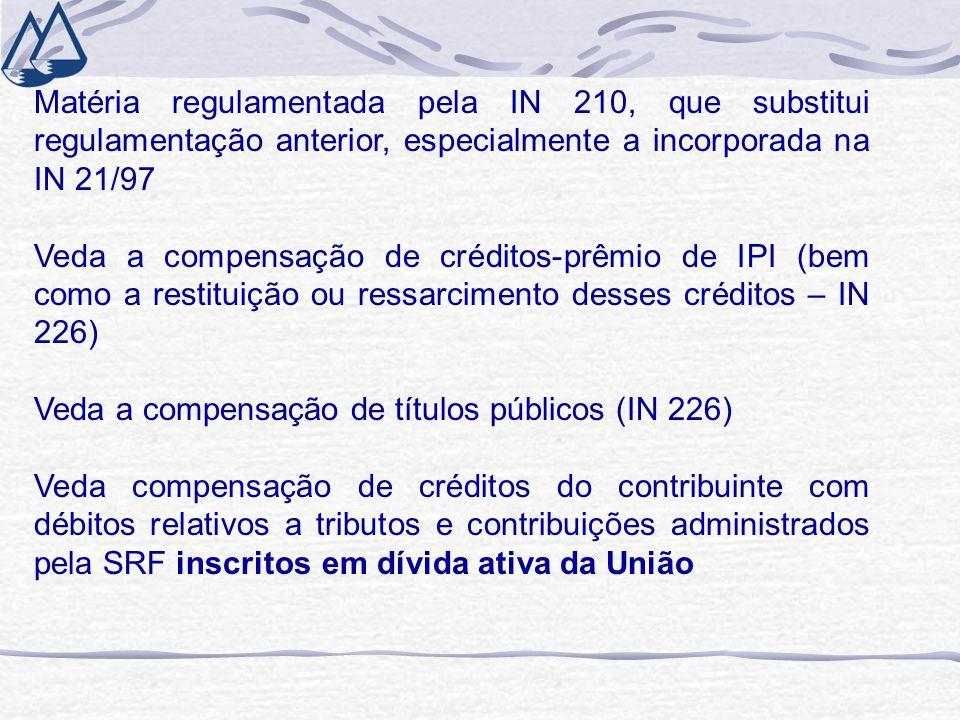 Matéria regulamentada pela IN 210, que substitui regulamentação anterior, especialmente a incorporada na IN 21/97 Veda a compensação de créditos-prêmio de IPI (bem como a restituição ou ressarcimento desses créditos – IN 226) Veda a compensação de títulos públicos (IN 226) Veda compensação de créditos do contribuinte com débitos relativos a tributos e contribuições administrados pela SRF inscritos em dívida ativa da União
