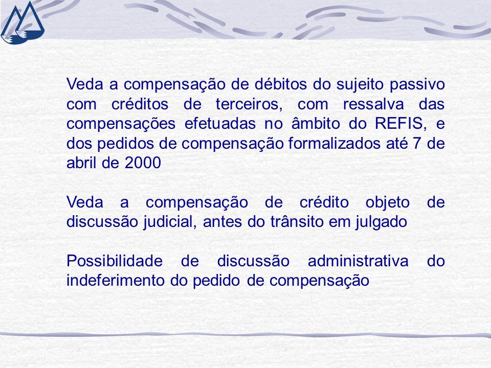 Veda a compensação de débitos do sujeito passivo com créditos de terceiros, com ressalva das compensações efetuadas no âmbito do REFIS, e dos pedidos de compensação formalizados até 7 de abril de 2000 Veda a compensação de crédito objeto de discussão judicial, antes do trânsito em julgado Possibilidade de discussão administrativa do indeferimento do pedido de compensação