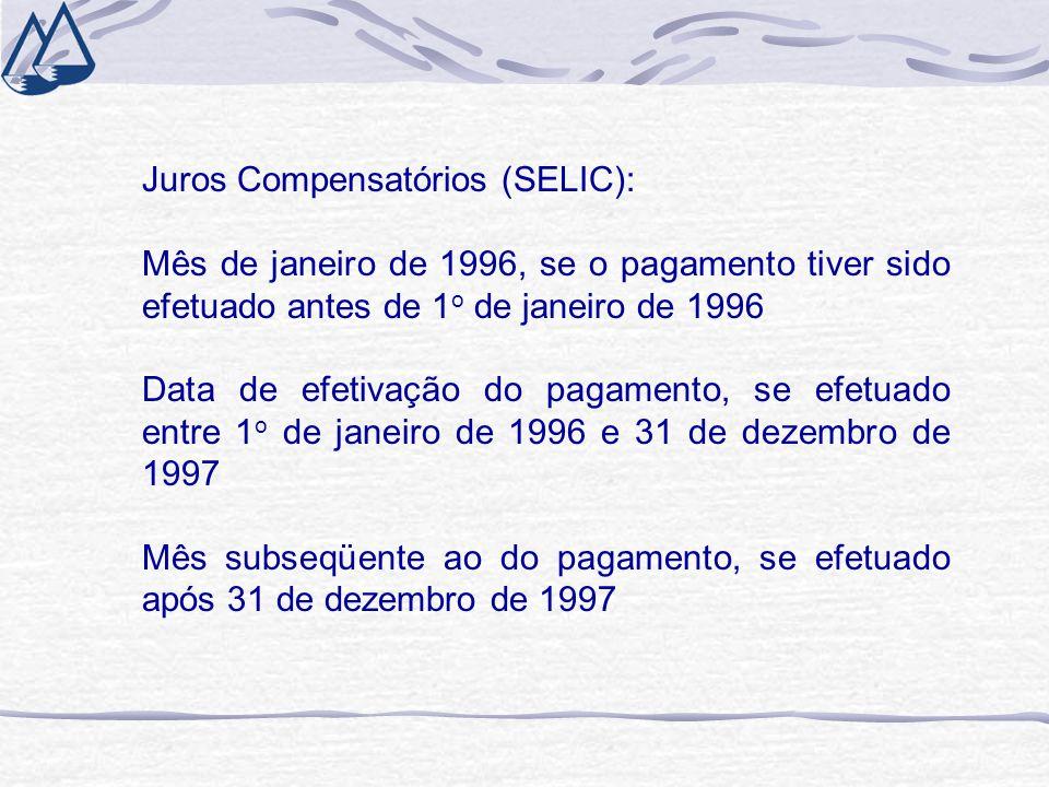 Juros Compensatórios (SELIC): Mês de janeiro de 1996, se o pagamento tiver sido efetuado antes de 1 o de janeiro de 1996 Data de efetivação do pagamento, se efetuado entre 1 o de janeiro de 1996 e 31 de dezembro de 1997 Mês subseqüente ao do pagamento, se efetuado após 31 de dezembro de 1997