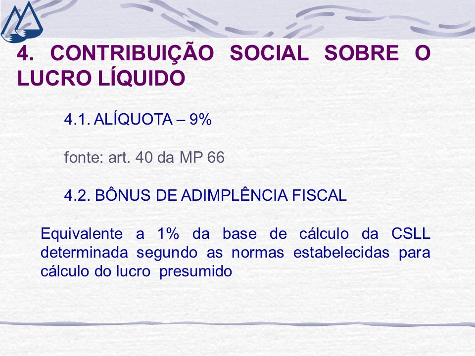 4. CONTRIBUIÇÃO SOCIAL SOBRE O LUCRO LÍQUIDO 4.1. ALÍQUOTA – 9% fonte: art. 40 da MP 66 4.2. BÔNUS DE ADIMPLÊNCIA FISCAL Equivalente a 1% da base de c