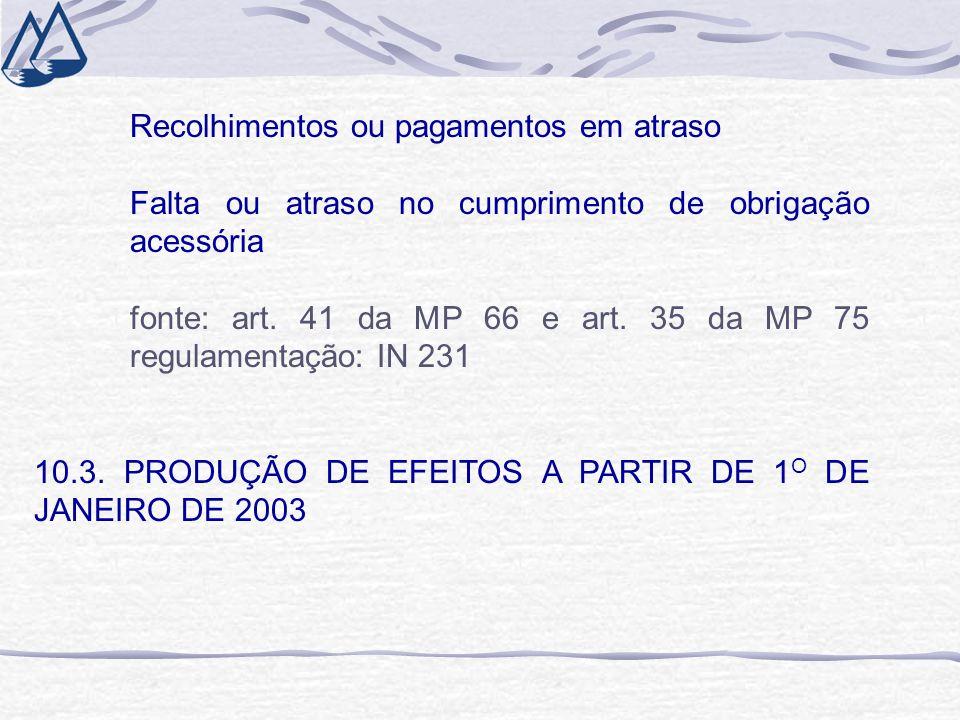 Recolhimentos ou pagamentos em atraso Falta ou atraso no cumprimento de obrigação acessória fonte: art. 41 da MP 66 e art. 35 da MP 75 regulamentação: