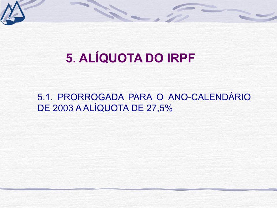 5. ALÍQUOTA DO IRPF 5.1. PRORROGADA PARA O ANO-CALENDÁRIO DE 2003 A ALÍQUOTA DE 27,5%