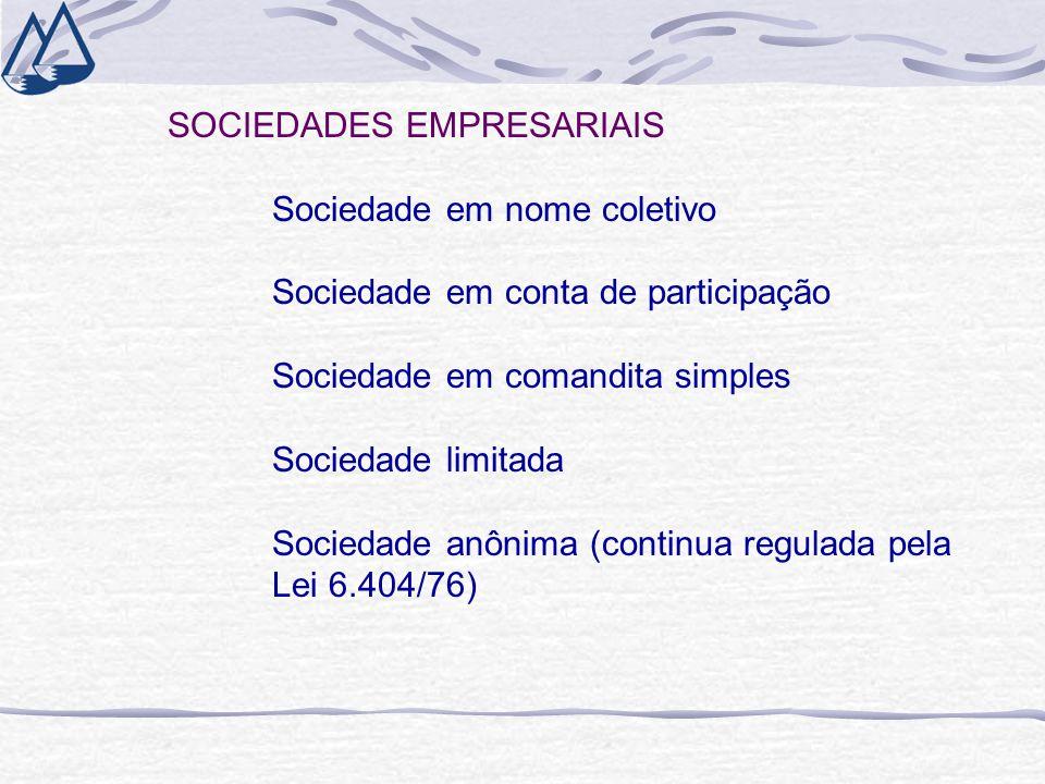 SOCIEDADES EMPRESARIAIS Sociedade em nome coletivo Sociedade em conta de participação Sociedade em comandita simples Sociedade limitada Sociedade anônima (continua regulada pela Lei 6.404/76)