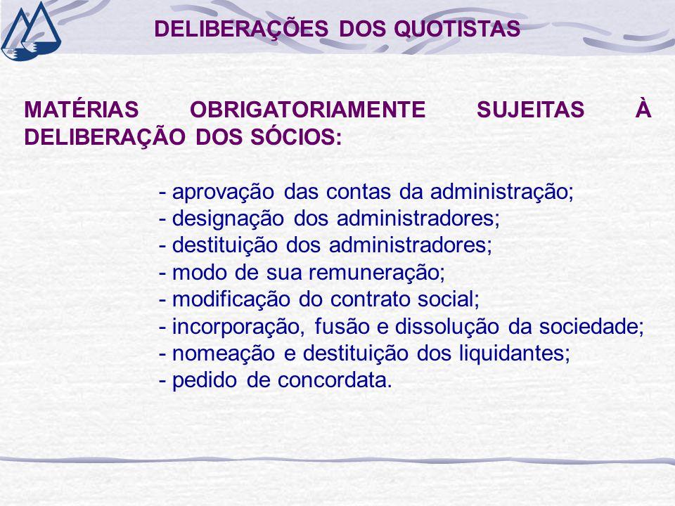 DELIBERAÇÕES DOS QUOTISTAS MATÉRIAS OBRIGATORIAMENTE SUJEITAS À DELIBERAÇÃO DOS SÓCIOS: - aprovação das contas da administração; - designação dos administradores; - destituição dos administradores; - modo de sua remuneração; - modificação do contrato social; - incorporação, fusão e dissolução da sociedade; - nomeação e destituição dos liquidantes; - pedido de concordata.