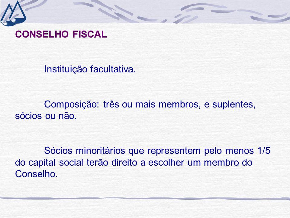 CONSELHO FISCAL Instituição facultativa. Composição: três ou mais membros, e suplentes, sócios ou não. Sócios minoritários que representem pelo menos
