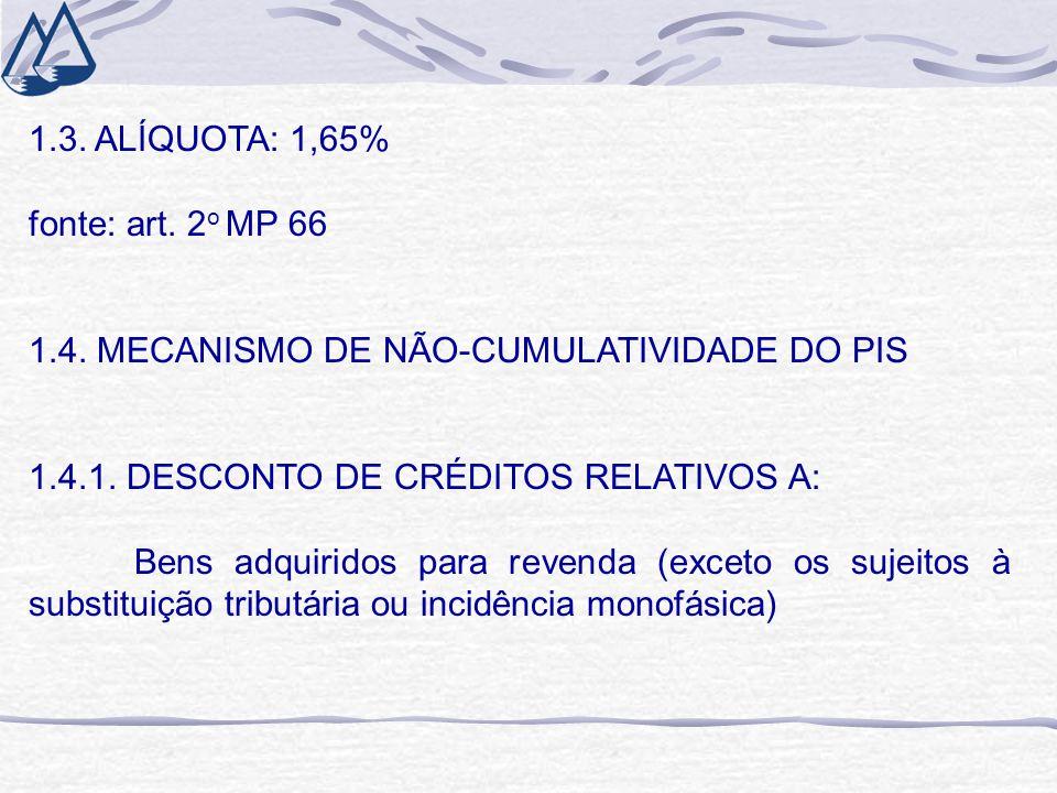 1.3. ALÍQUOTA: 1,65% fonte: art. 2 o MP 66 1.4. MECANISMO DE NÃO-CUMULATIVIDADE DO PIS 1.4.1. DESCONTO DE CRÉDITOS RELATIVOS A: Bens adquiridos para r