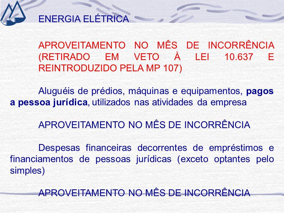 ENERGIA ELÉTRICA APROVEITAMENTO NO MÊS DE INCORRÊNCIA (RETIRADO EM VETO À LEI 10.637 E REINTRODUZIDO PELA MP 107) Aluguéis de prédios, máquinas e equipamentos, pagos a pessoa jurídica, utilizados nas atividades da empresa APROVEITAMENTO NO MÊS DE INCORRÊNCIA Despesas financeiras decorrentes de empréstimos e financiamentos de pessoas jurídicas (exceto optantes pelo simples) APROVEITAMENTO NO MÊS DE INCORRÊNCIA
