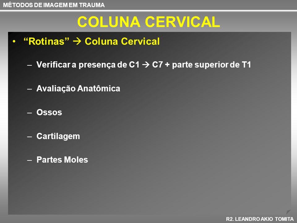 COLUNA CERVICAL Rotinas Coluna Cervical –Verificar a presença de C1 C7 + parte superior de T1 –Avaliação Anatômica –Ossos –Cartilagem –Partes Moles MÉ