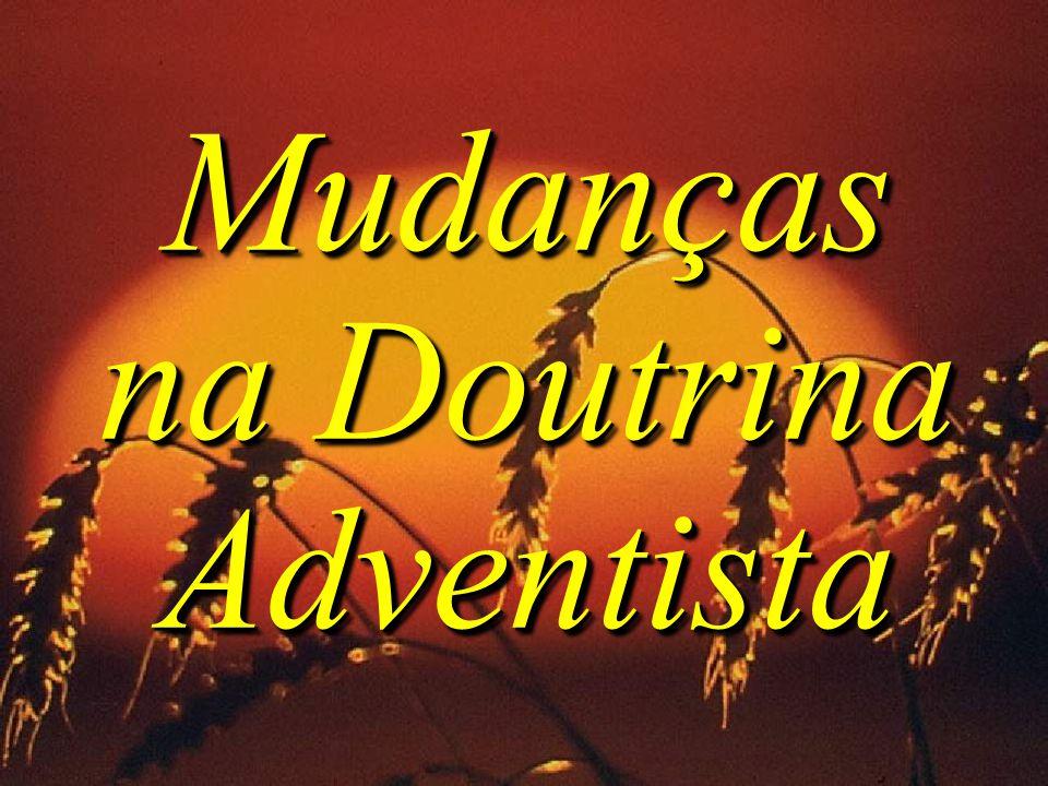 Mudanças na Doutrina Adventista Mudanças na Doutrina Adventista