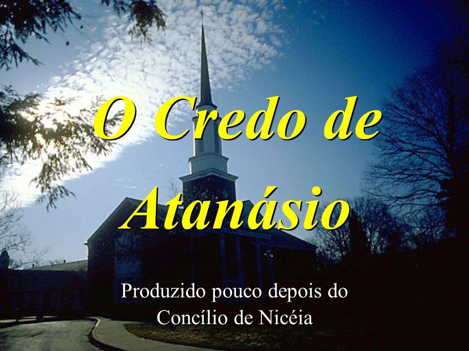 O Credo de Atanásio Produzido pouco depois do Concílio de Nicéia Produzido pouco depois do Concílio de Nicéia