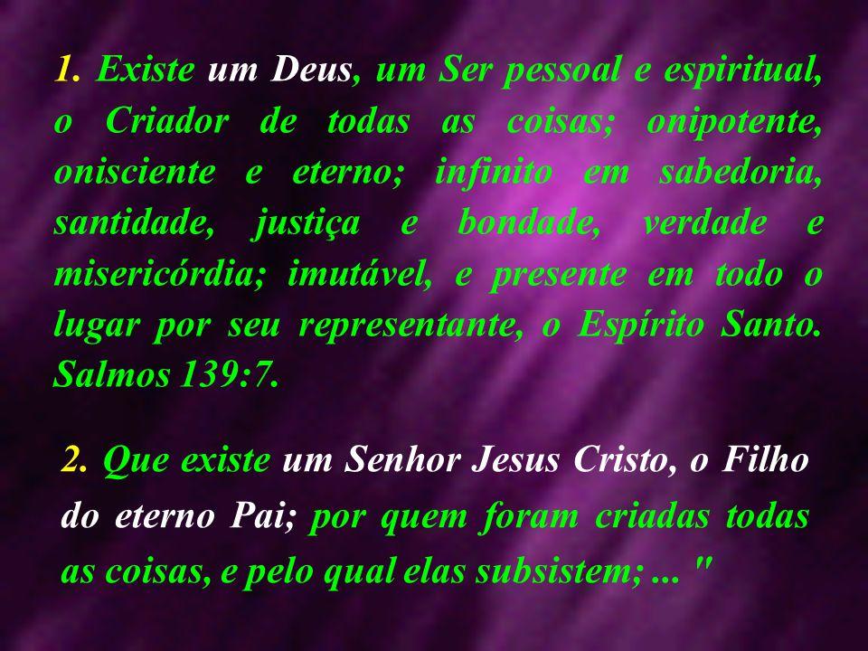 1. Existe um Deus, um Ser pessoal e espiritual, o Criador de todas as coisas; onipotente, onisciente e eterno; infinito em sabedoria, santidade, justi