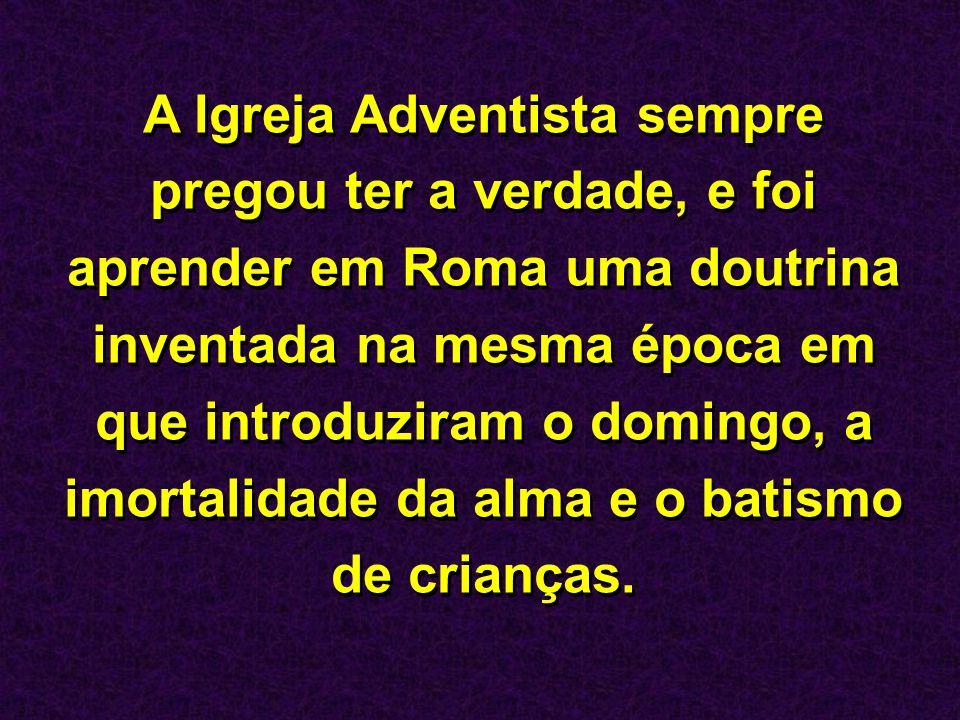 A Igreja Adventista sempre pregou ter a verdade, e foi aprender em Roma uma doutrina inventada na mesma época em que introduziram o domingo, a imortal