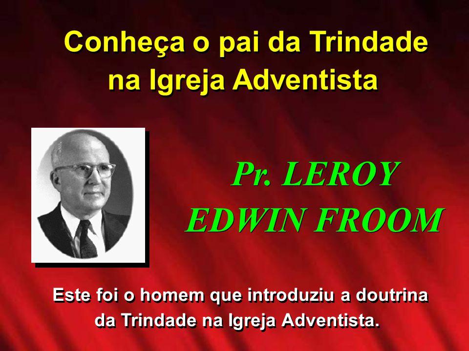 Conheça o pai da Trindade na Igreja Adventista Pr. LEROY EDWIN FROOM Este foi o homem que introduziu a doutrina da Trindade na Igreja Adventista.