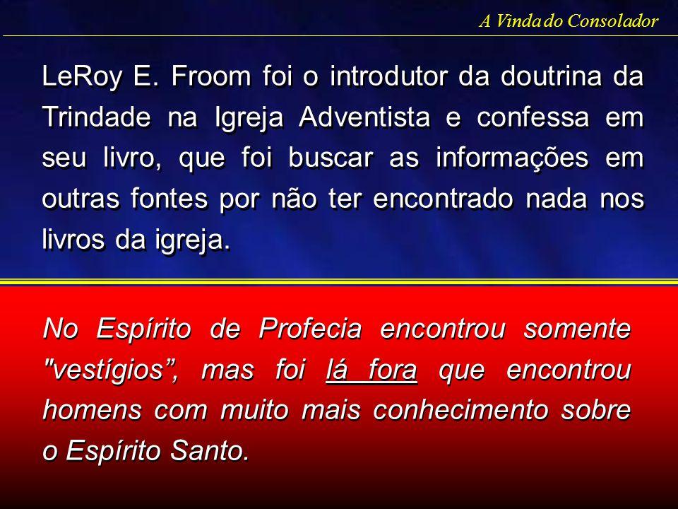 LeRoy E. Froom foi o introdutor da doutrina da Trindade na Igreja Adventista e confessa em seu livro, que foi buscar as informações em outras fontes p