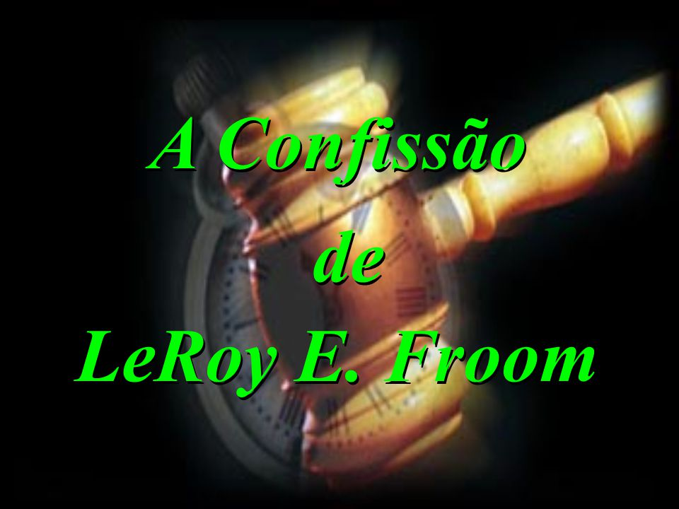 A Confissão de LeRoy E. Froom A Confissão de LeRoy E. Froom