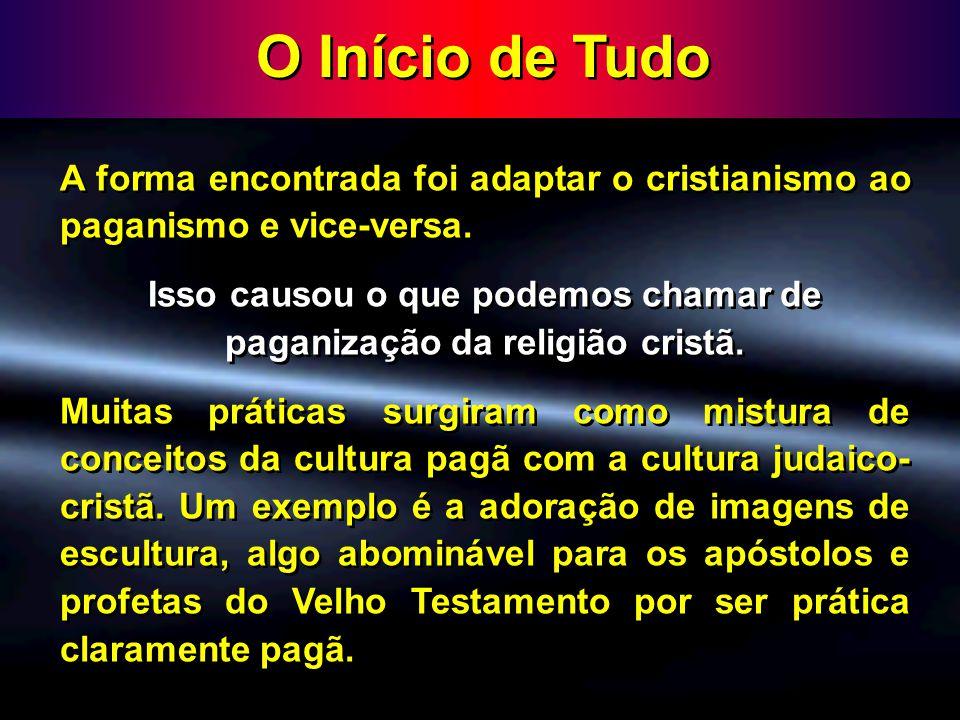 O Início de Tudo A forma encontrada foi adaptar o cristianismo ao paganismo e vice-versa. Isso causou o que podemos chamar de paganização da religião