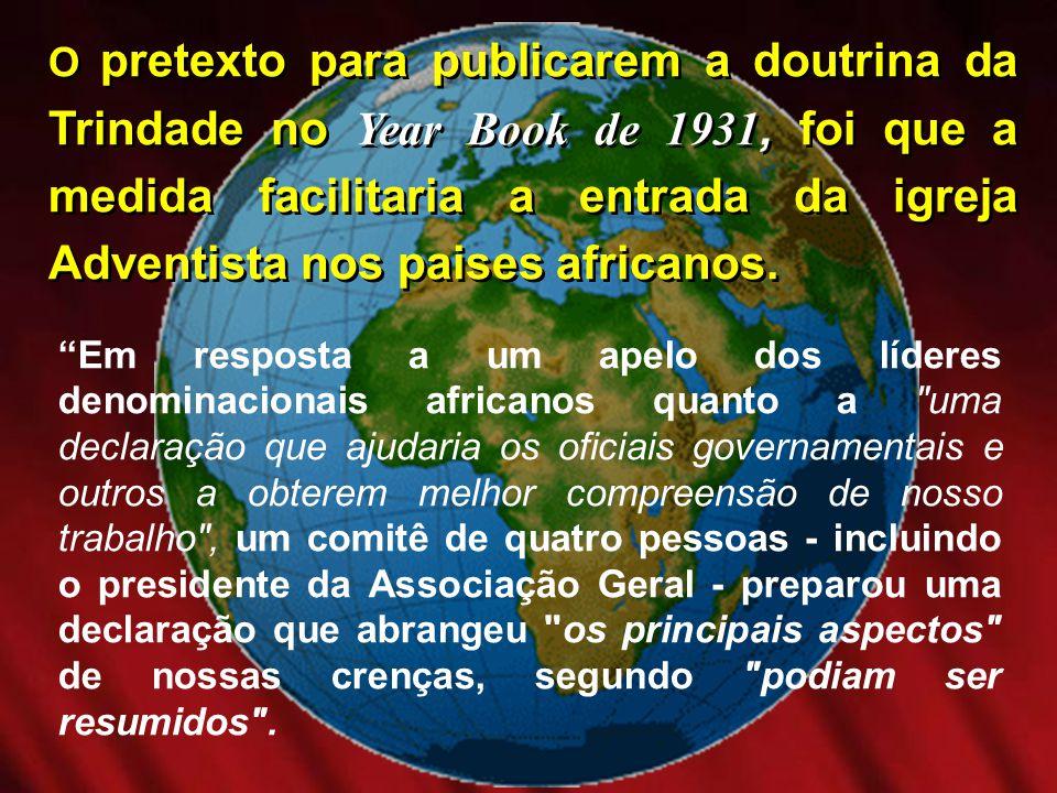 O pretexto para publicarem a doutrina da Trindade no Year Book de 1931, foi que a medida facilitaria a entrada da igreja Adventista nos paises african