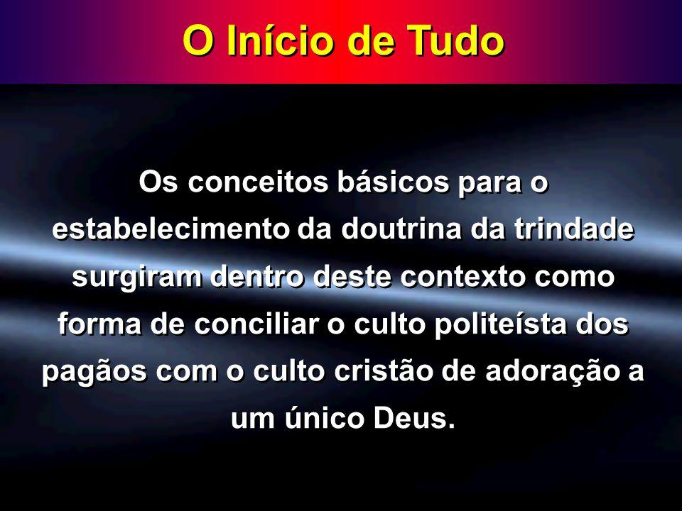 O Início de Tudo Os conceitos básicos para o estabelecimento da doutrina da trindade surgiram dentro deste contexto como forma de conciliar o culto po