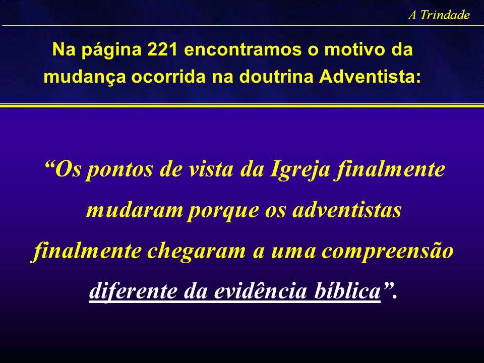 A Trindade Na página 221 encontramos o motivo da mudança ocorrida na doutrina Adventista: Os pontos de vista da Igreja finalmente mudaram porque os ad