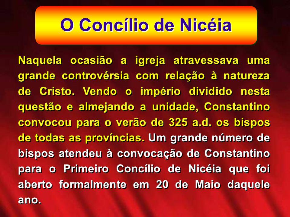 O Concílio de Nicéia Naquela ocasião a igreja atravessava uma grande controvérsia com relação à natureza de Cristo. Vendo o império dividido nesta que