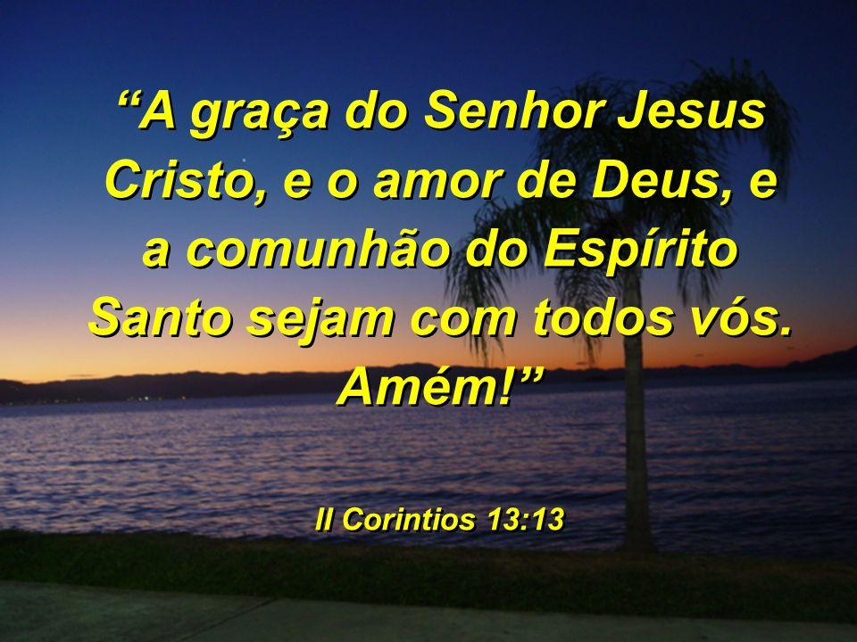 A graça do Senhor Jesus Cristo, e o amor de Deus, e a comunhão do Espírito Santo sejam com todos vós. Amém! II Corintios 13:13 A graça do Senhor Jesus